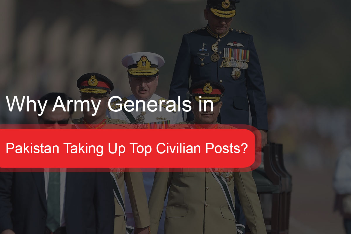 Why Army Generals in Pakistan Taking Up Top Civilian Posts?