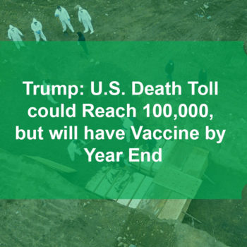 Trump: U.S. Death Toll could Reach 100,000, but will have Vaccine by Year End