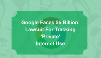 Google Faces $5 Billion Lawsuit For Tracking 'Private' Internet Use