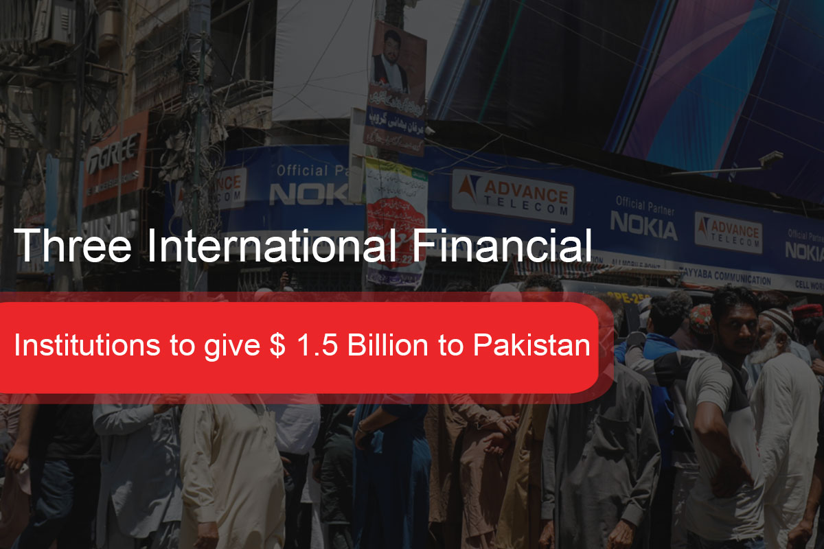 Three International Financial Institutions to give $ 1.5 Billion to Pakistan