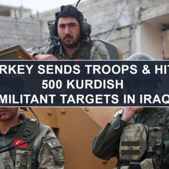 Turkey Sends Troops & Hits 500 Kurdish Militant Targets in Iraq