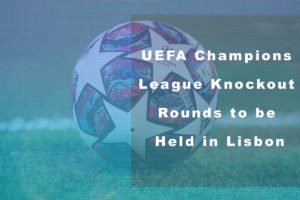 UEFA Champions League Knockout Rounds to be Held in Lisbon