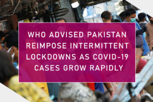 WHO Advised Pakistan Reimpose Intermittent lockdowns as COVID-19 Cases Grow Rapidly